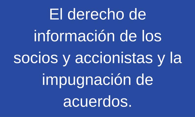 El derecho de información de los socios y accionistas y la impugnación de acuerdos.